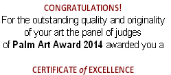 CONGRATULATIONS!   For the outstanding quality and originality  of your art the panel of judges  of Palm Art Award 2014 awarded you a    CERTIFICATE of EXCELLENCE